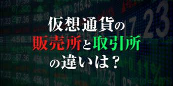 仮想通貨の販売所と取引所の違いは?知らないと損する仕組みを解説