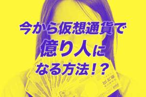 今から仮想通貨で億り人になる方法!?儲けるためのヒントをご紹介!