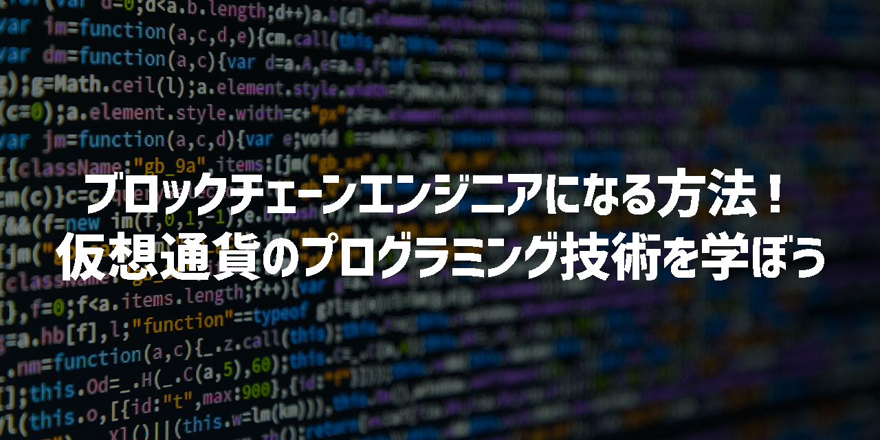 【需要急増】ブロックチェーンエンジニアになる方法!仮想通貨のプログラミング技術を学んで就職・転職しよう!
