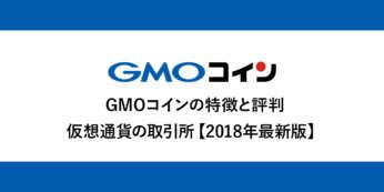 【徹底解説】GMOコイン特徴と評判【2018年最新版】