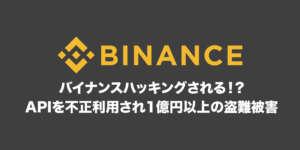 バイナンス(Binance)がハッキング!?APIを不正利用され1億円以上の盗難被害