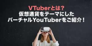VTuberとは?仮想通貨をテーマにしたバーチャルYouTuberをご紹介!