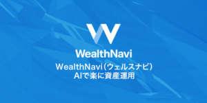 リスク分散!WealthNavi(ウェルスナビ)AIで楽に資産運用!特徴・評判・登録方法をご紹介